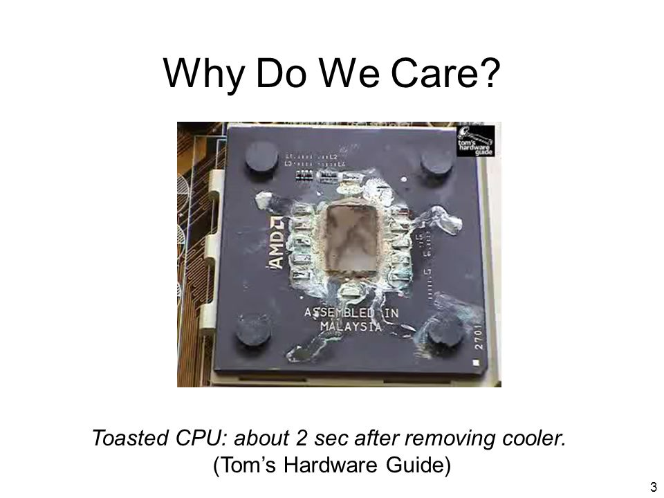 3 Why Do We Care Toasted CPU: about 2 sec after removing cooler. (Toms Hardware Guide)