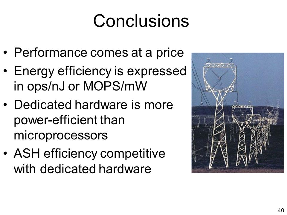 40 Conclusions Performance comes at a price Energy efficiency is expressed in ops/nJ or MOPS/mW Dedicated hardware is more power-efficient than microprocessors ASH efficiency competitive with dedicated hardware