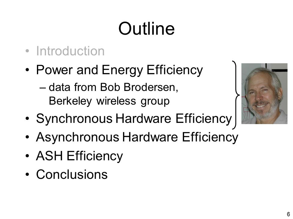 6 Outline Introduction Power and Energy Efficiency –data from Bob Brodersen, Berkeley wireless group Synchronous Hardware Efficiency Asynchronous Hardware Efficiency ASH Efficiency Conclusions