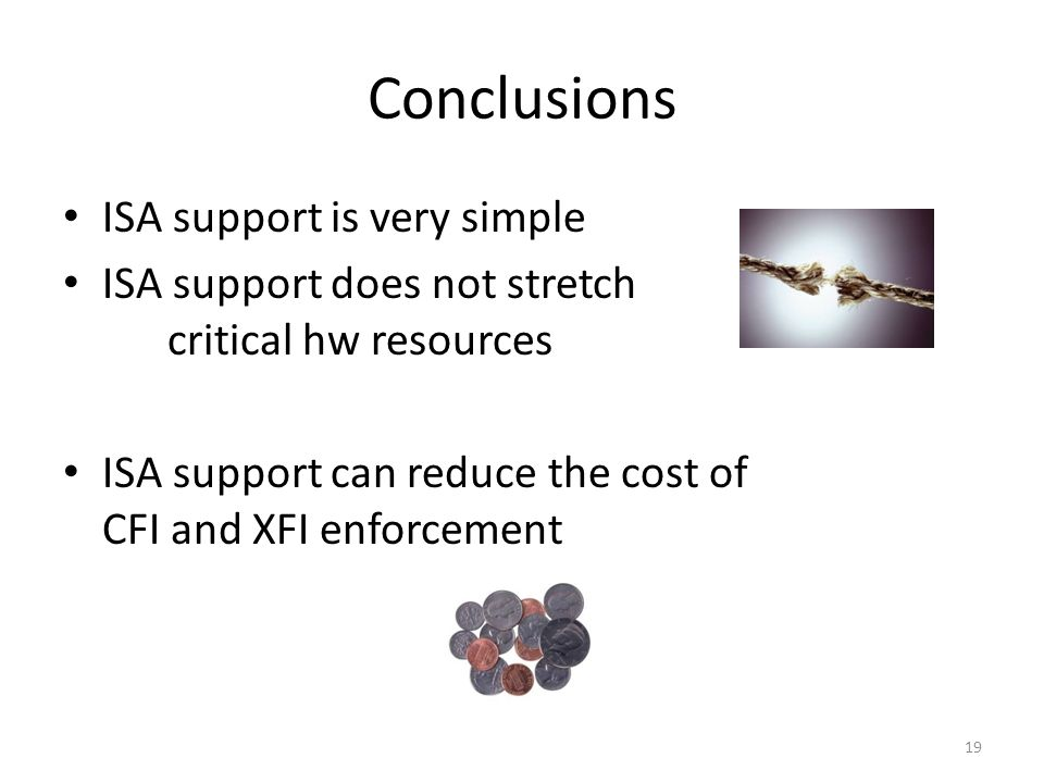 Conclusions ISA support is very simple ISA support does not stretch critical hw resources ISA support can reduce the cost of CFI and XFI enforcement 19