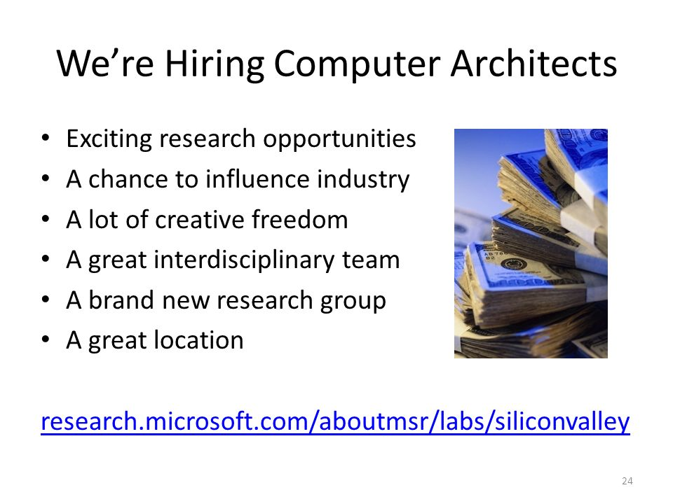 Were Hiring Computer Architects 24 Exciting research opportunities A chance to influence industry A lot of creative freedom A great interdisciplinary team A brand new research group A great location research.microsoft.com/aboutmsr/labs/siliconvalley