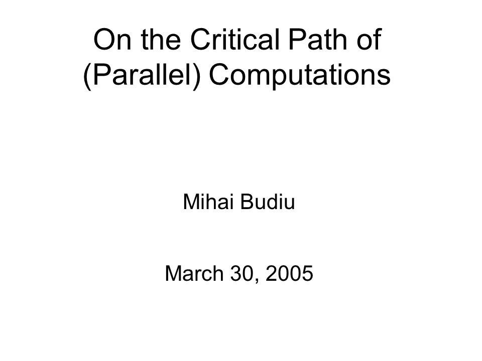 On the Critical Path of (Parallel) Computations Mihai Budiu March 30, 2005