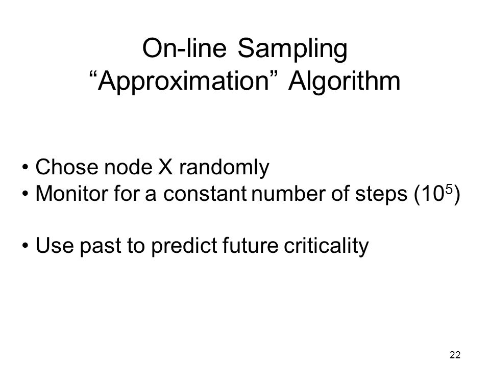 22 On-line Sampling Approximation Algorithm Chose node X randomly Monitor for a constant number of steps (10 5 ) Use past to predict future criticality