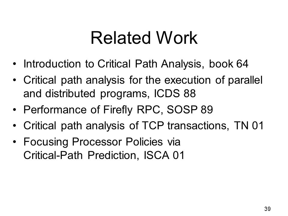 39 Related Work Introduction to Critical Path Analysis, book 64 Critical path analysis for the execution of parallel and distributed programs, ICDS 88 Performance of Firefly RPC, SOSP 89 Critical path analysis of TCP transactions, TN 01 Focusing Processor Policies via Critical-Path Prediction, ISCA 01