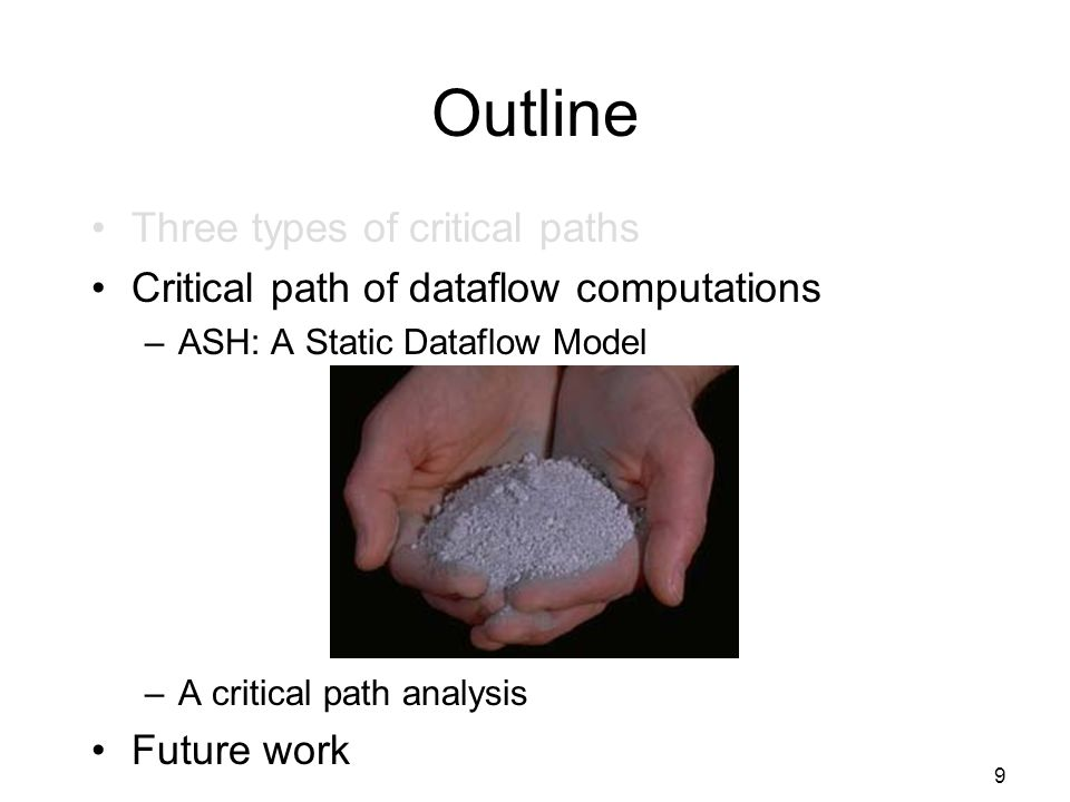 9 Outline Three types of critical paths Critical path of dataflow computations –ASH: A Static Dataflow Model –A critical path analysis Future work