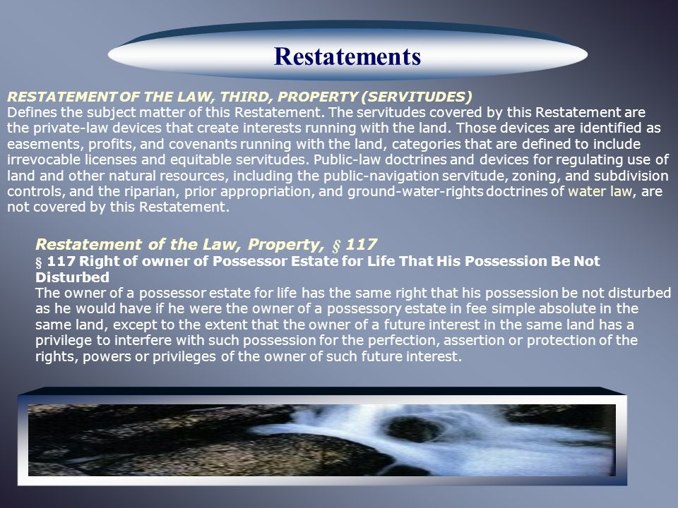 Restatements RESTATEMENT OF THE LAW, THIRD, PROPERTY (SERVITUDES) Defines the subject matter of this Restatement.