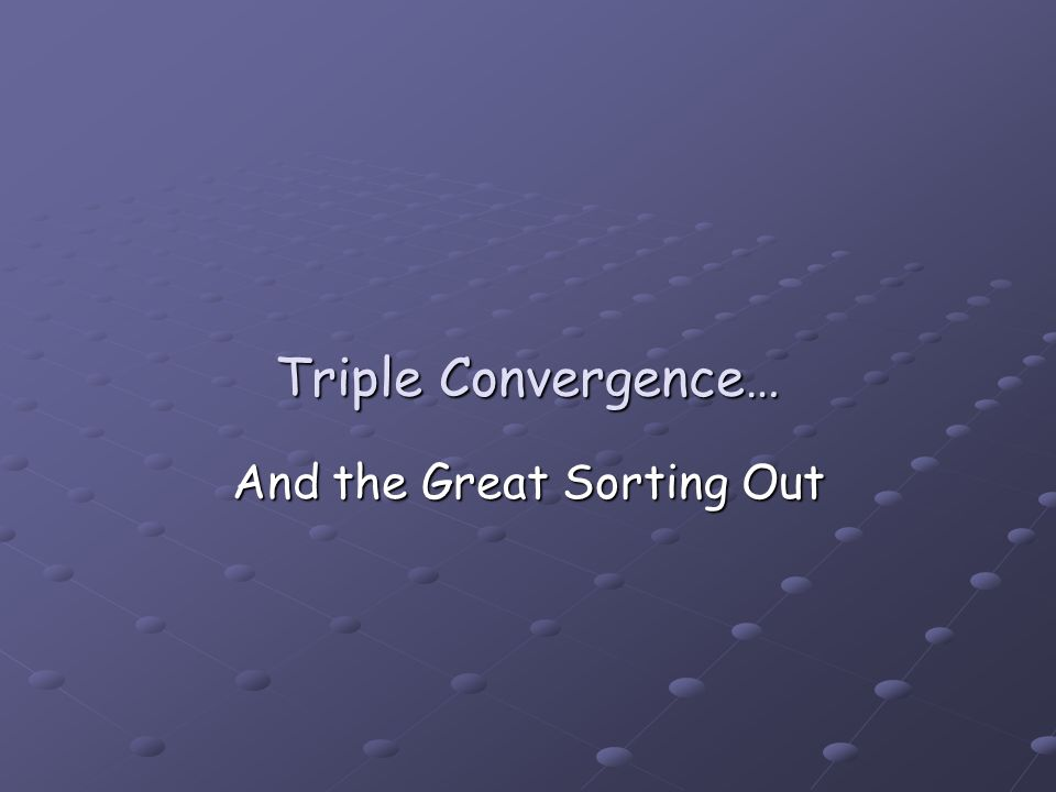 Triple Convergence… And the Great Sorting Out