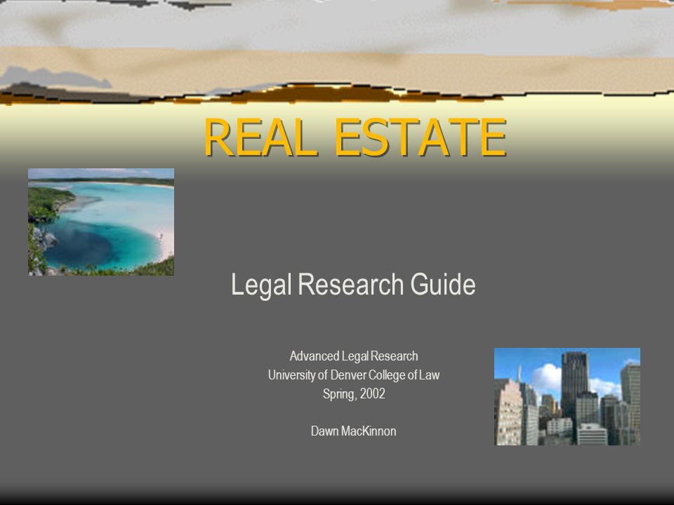 REAL ESTATE Legal Research Guide Advanced Legal Research University of Denver College of Law Spring, 2002 Dawn MacKinnon