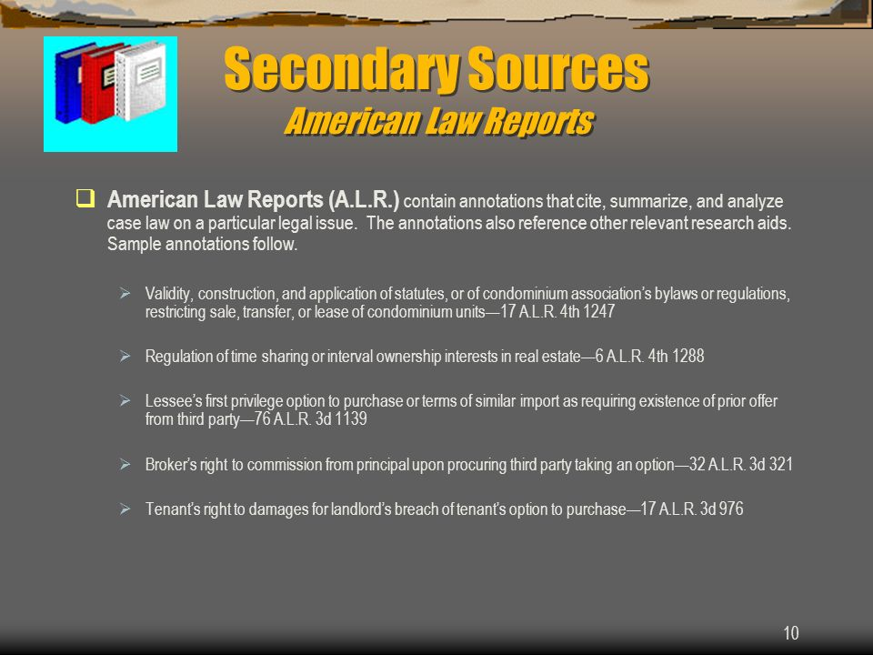 10 Secondary Sources American Law Reports American Law Reports (A.L.R.) contain annotations that cite, summarize, and analyze case law on a particular legal issue.