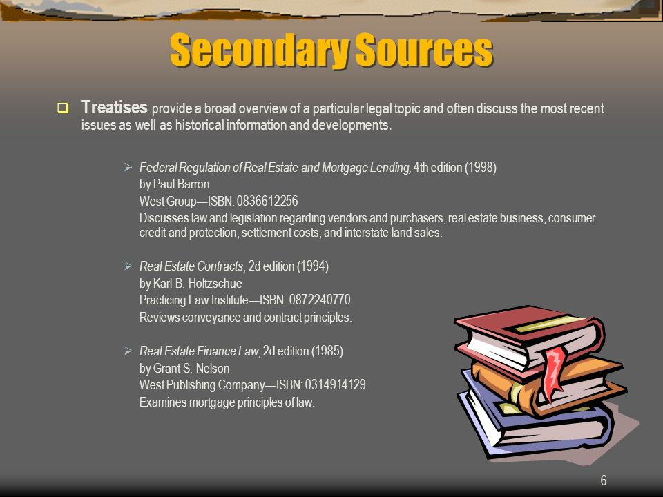 6 Secondary Sources Treatises provide a broad overview of a particular legal topic and often discuss the most recent issues as well as historical information and developments.