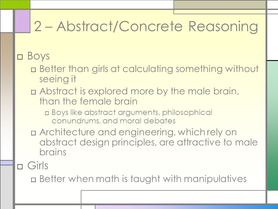 2 – Abstract/Concrete Reasoning Boys Better than girls at calculating something without seeing it Abstract is explored more by the male brain, than th