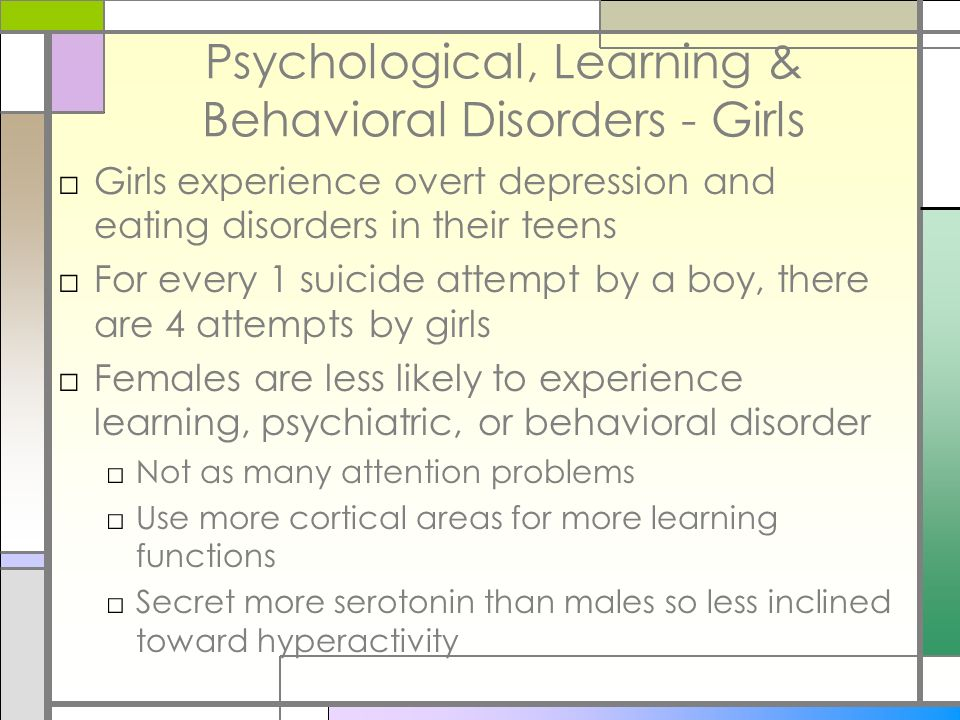 Psychological, Learning & Behavioral Disorders - Girls Girls experience overt depression and eating disorders in their teens For every 1 suicide attem