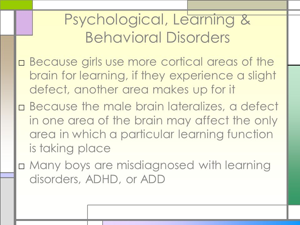 Psychological, Learning & Behavioral Disorders Because girls use more cortical areas of the brain for learning, if they experience a slight defect, an