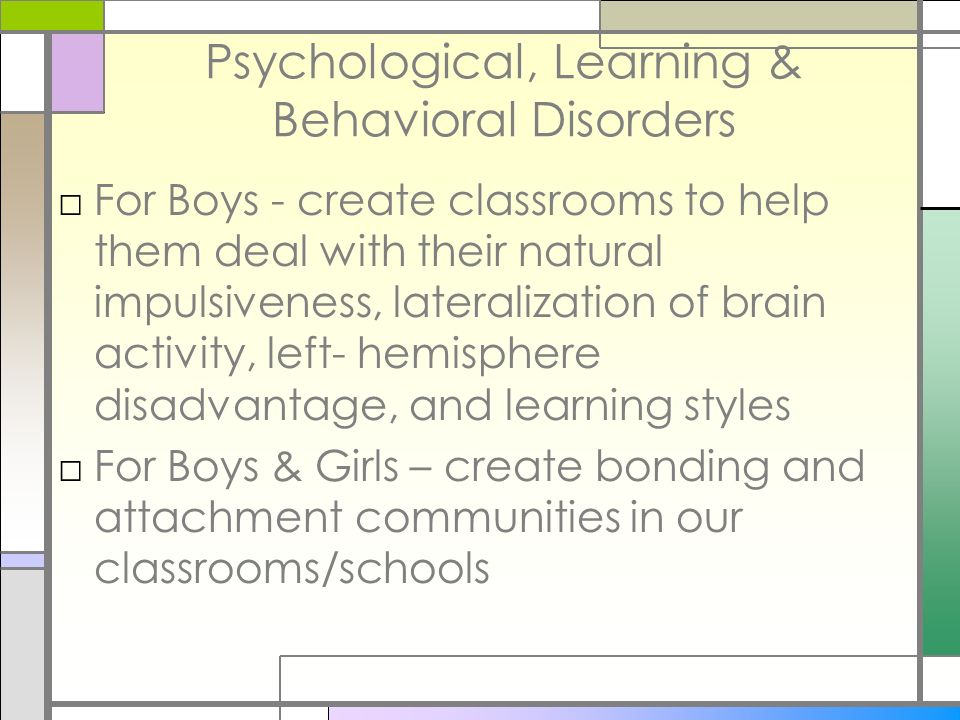 Psychological, Learning & Behavioral Disorders For Boys - create classrooms to help them deal with their natural impulsiveness, lateralization of brai