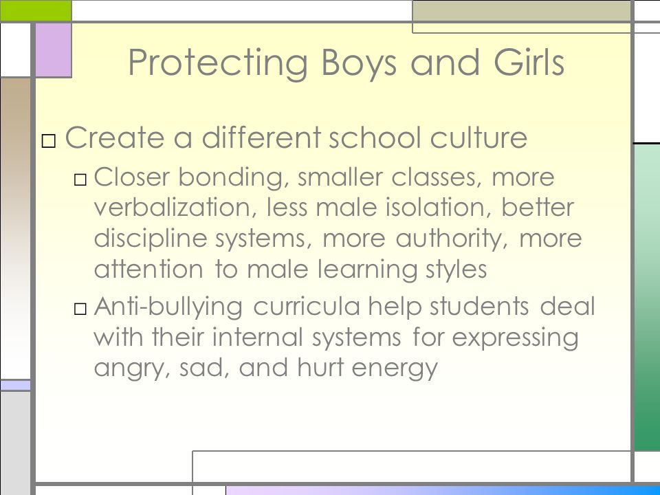 Protecting Boys and Girls Create a different school culture Closer bonding, smaller classes, more verbalization, less male isolation, better disciplin