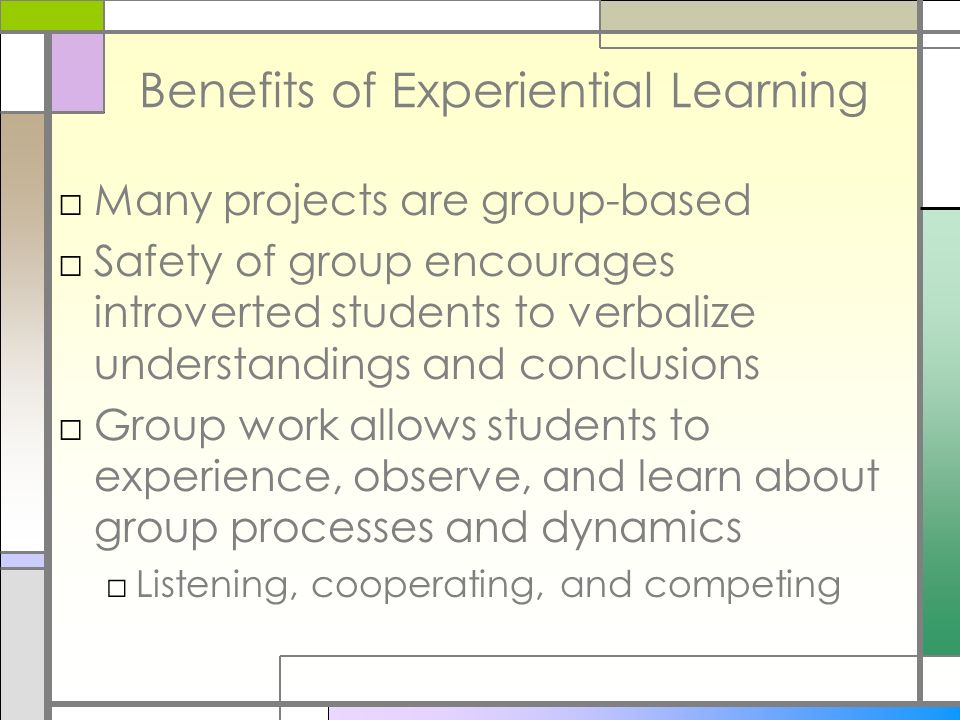 Benefits of Experiential Learning Many projects are group-based Safety of group encourages introverted students to verbalize understandings and conclu
