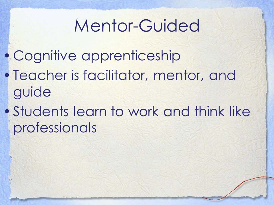 Mentor-Guided Cognitive apprenticeship Teacher is facilitator, mentor, and guide Students learn to work and think like professionals