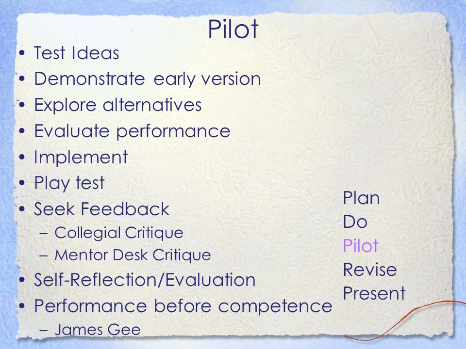 Pilot Test Ideas Demonstrate early version Explore alternatives Evaluate performance Implement Play test Seek Feedback –Collegial Critique –Mentor Desk Critique Self-Reflection/Evaluation Performance before competence –James Gee Plan Do Pilot Revise Present