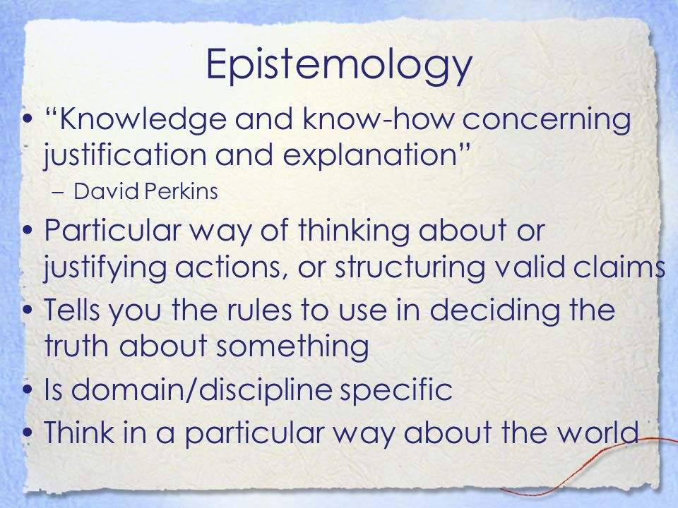 Epistemology Knowledge and know-how concerning justification and explanation –David Perkins Particular way of thinking about or justifying actions, or structuring valid claims Tells you the rules to use in deciding the truth about something Is domain/discipline specific Think in a particular way about the world