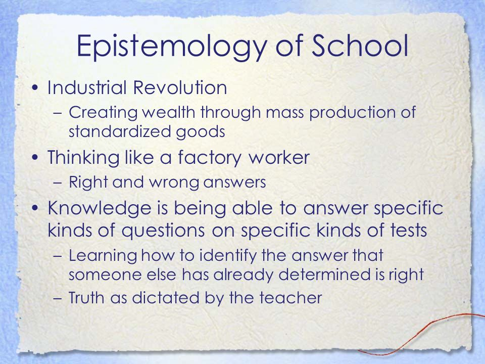 Epistemology of School Industrial Revolution –Creating wealth through mass production of standardized goods Thinking like a factory worker –Right and wrong answers Knowledge is being able to answer specific kinds of questions on specific kinds of tests –Learning how to identify the answer that someone else has already determined is right –Truth as dictated by the teacher