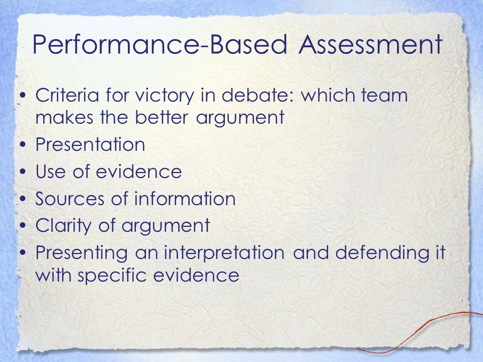 Performance-Based Assessment Criteria for victory in debate: which team makes the better argument Presentation Use of evidence Sources of information Clarity of argument Presenting an interpretation and defending it with specific evidence