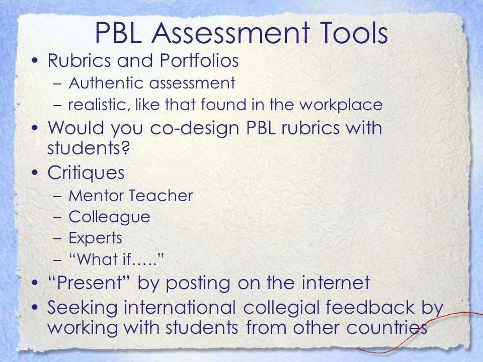 PBL Assessment Tools Rubrics and Portfolios –Authentic assessment –realistic, like that found in the workplace Would you co-design PBL rubrics with students.