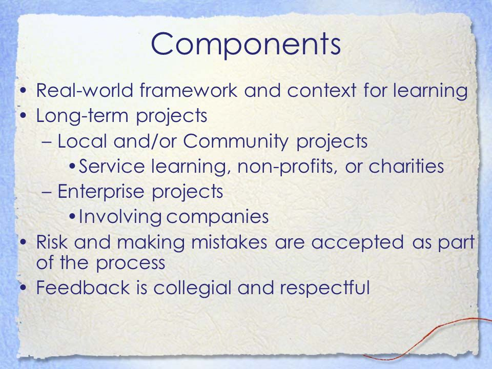 Components Real-world framework and context for learning Long-term projects –Local and/or Community projects Service learning, non-profits, or charities –Enterprise projects Involving companies Risk and making mistakes are accepted as part of the process Feedback is collegial and respectful