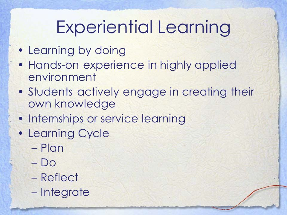 Experiential Learning Learning by doing Hands-on experience in highly applied environment Students actively engage in creating their own knowledge Internships or service learning Learning Cycle –Plan –Do –Reflect –Integrate
