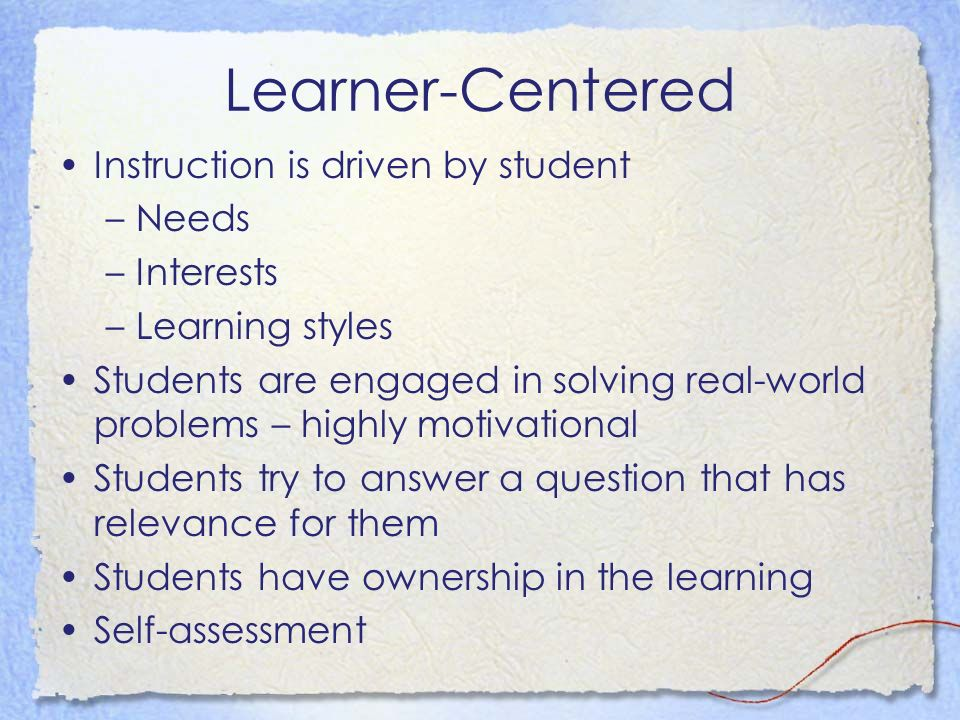 Learner-Centered Instruction is driven by student –Needs –Interests –Learning styles Students are engaged in solving real-world problems – highly motivational Students try to answer a question that has relevance for them Students have ownership in the learning Self-assessment