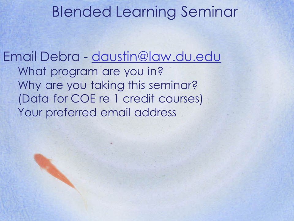 Blended Learning Seminar Email Debra - daustin@law.du.edudaustin@law.du.edu What program are you in? Why are you taking this seminar? (Data for COE re