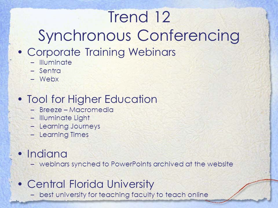 Trend 12 Synchronous Conferencing Corporate Training Webinars –Illuminate –Sentra –Webx Tool for Higher Education –Breeze – Macromedia –Illuminate Light –Learning Journeys –Learning Times Indiana –webinars synched to PowerPoints archived at the website Central Florida University –best university for teaching faculty to teach online