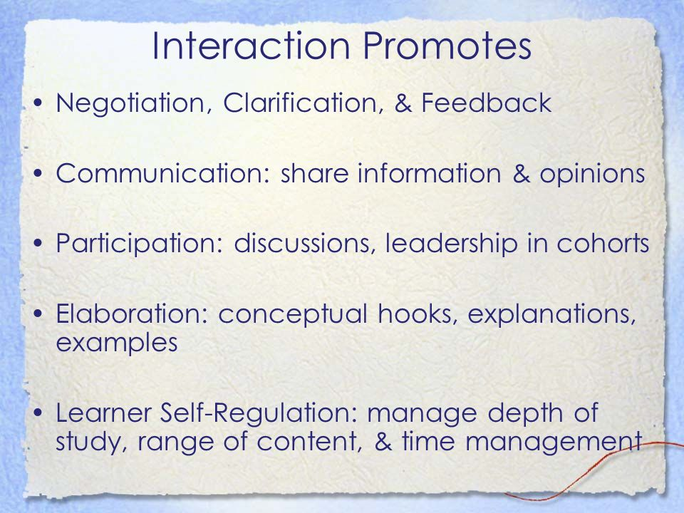 Interaction Promotes Negotiation, Clarification, & Feedback Communication: share information & opinions Participation: discussions, leadership in cohorts Elaboration: conceptual hooks, explanations, examples Learner Self-Regulation: manage depth of study, range of content, & time management