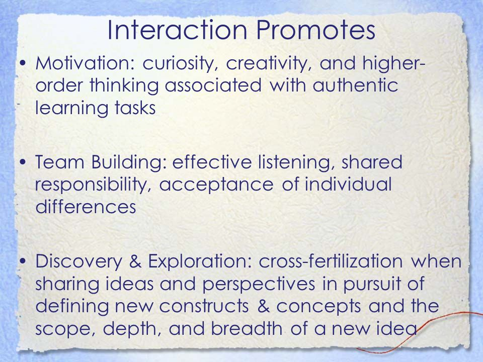 Interaction Promotes Motivation: curiosity, creativity, and higher- order thinking associated with authentic learning tasks Team Building: effective listening, shared responsibility, acceptance of individual differences Discovery & Exploration: cross-fertilization when sharing ideas and perspectives in pursuit of defining new constructs & concepts and the scope, depth, and breadth of a new idea
