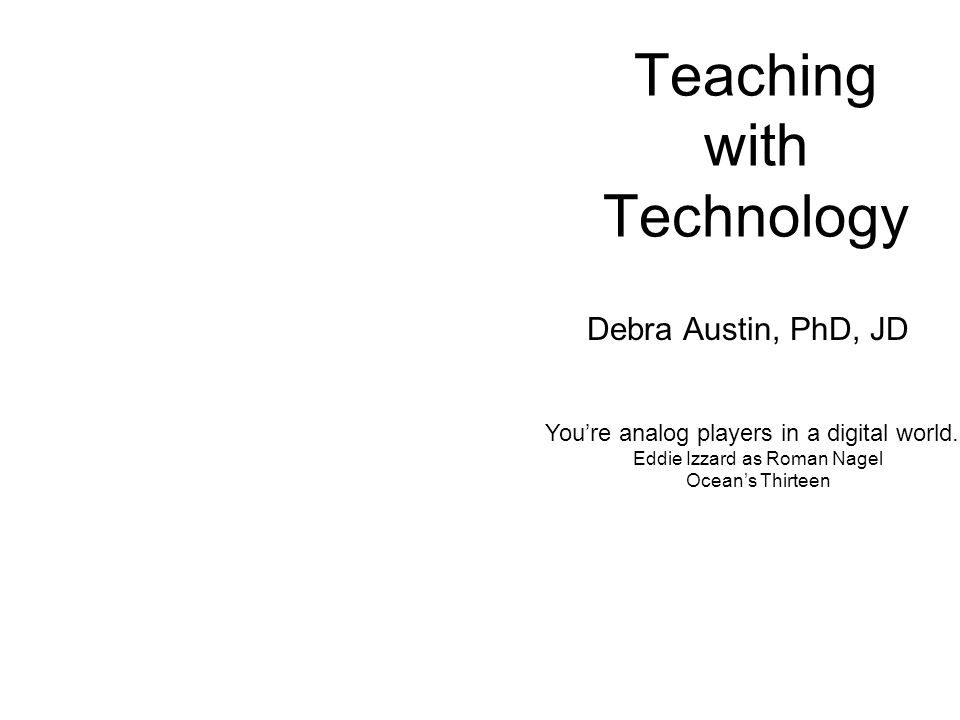 Teaching with Technology Debra Austin, PhD, JD Youre analog players in a digital world. Eddie Izzard as Roman Nagel Oceans Thirteen