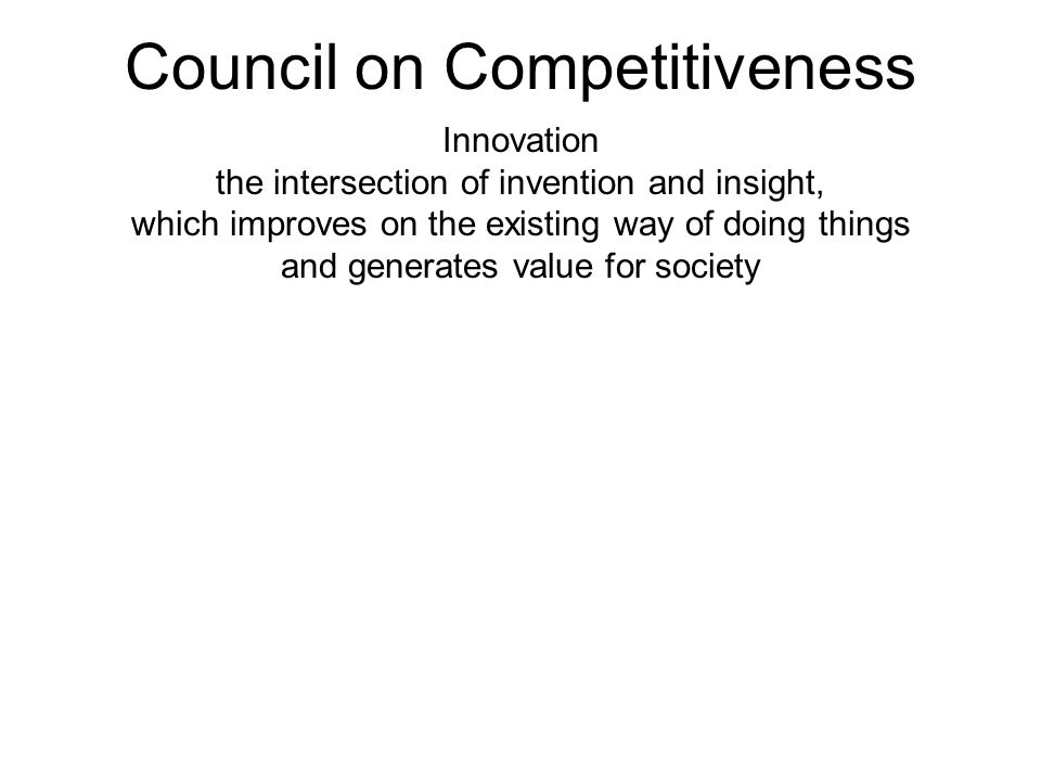 Council on Competitiveness Innovation the intersection of invention and insight, which improves on the existing way of doing things and generates valu