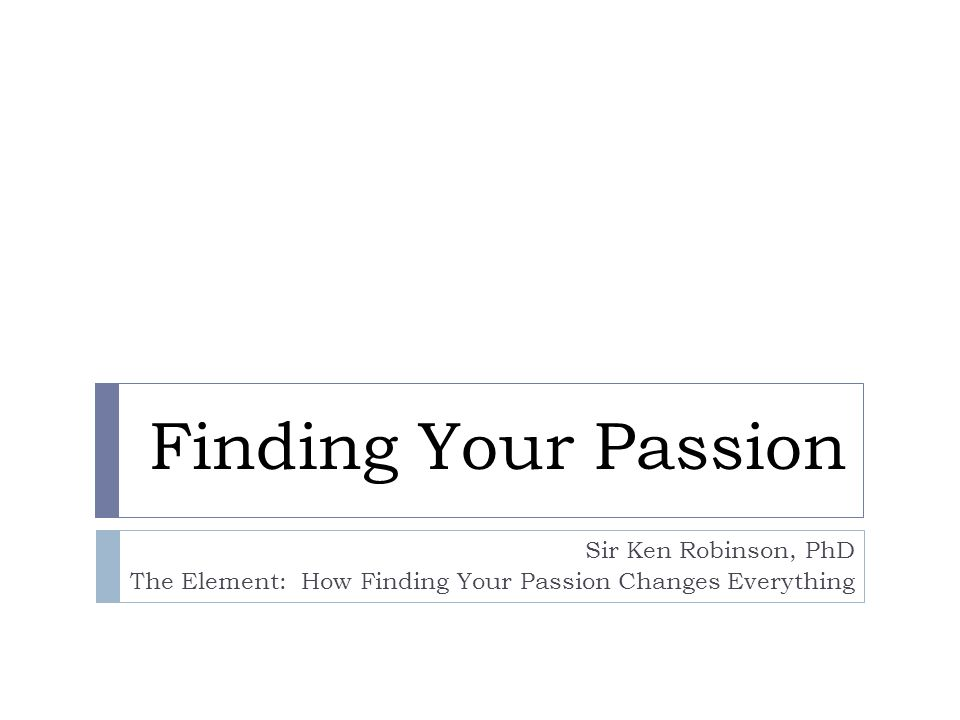 Finding Your Passion Sir Ken Robinson, PhD The Element: How Finding Your Passion Changes Everything