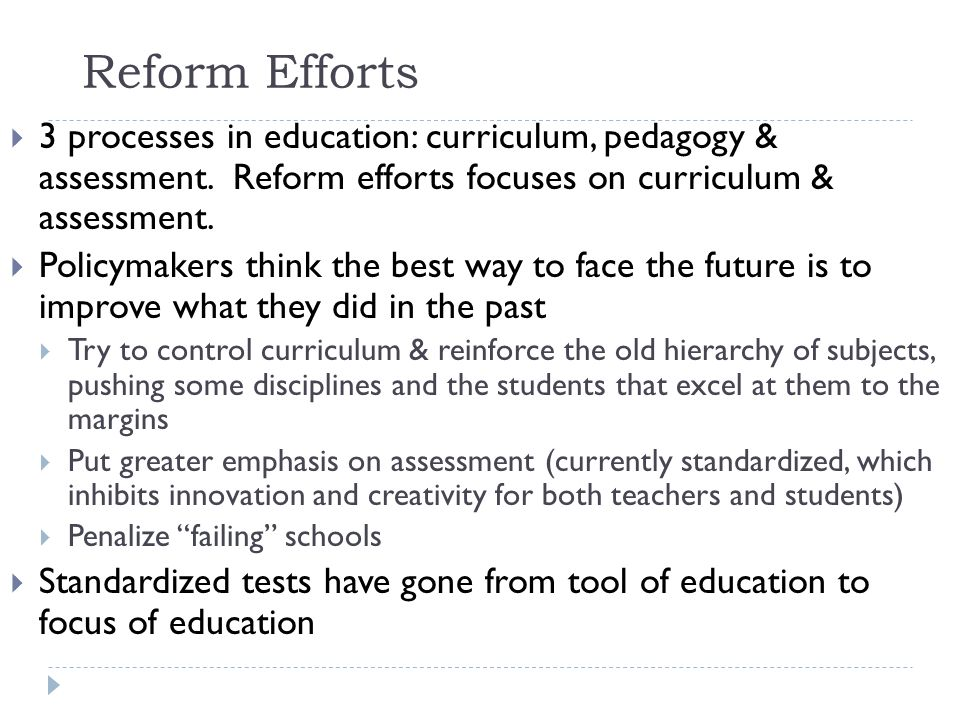 Reform Efforts 3 processes in education: curriculum, pedagogy & assessment.