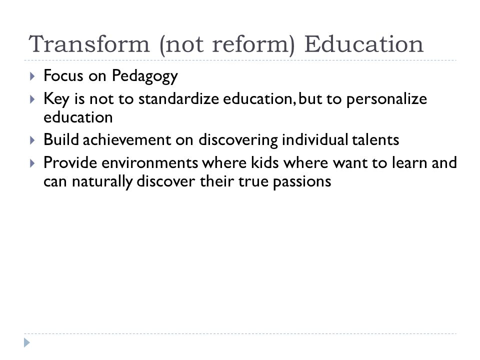 Transform (not reform) Education Focus on Pedagogy Key is not to standardize education, but to personalize education Build achievement on discovering individual talents Provide environments where kids where want to learn and can naturally discover their true passions