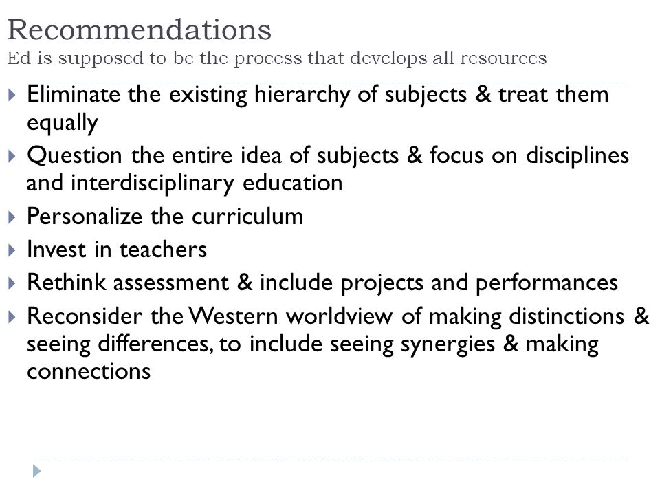 Recommendations Ed is supposed to be the process that develops all resources Eliminate the existing hierarchy of subjects & treat them equally Question the entire idea of subjects & focus on disciplines and interdisciplinary education Personalize the curriculum Invest in teachers Rethink assessment & include projects and performances Reconsider the Western worldview of making distinctions & seeing differences, to include seeing synergies & making connections