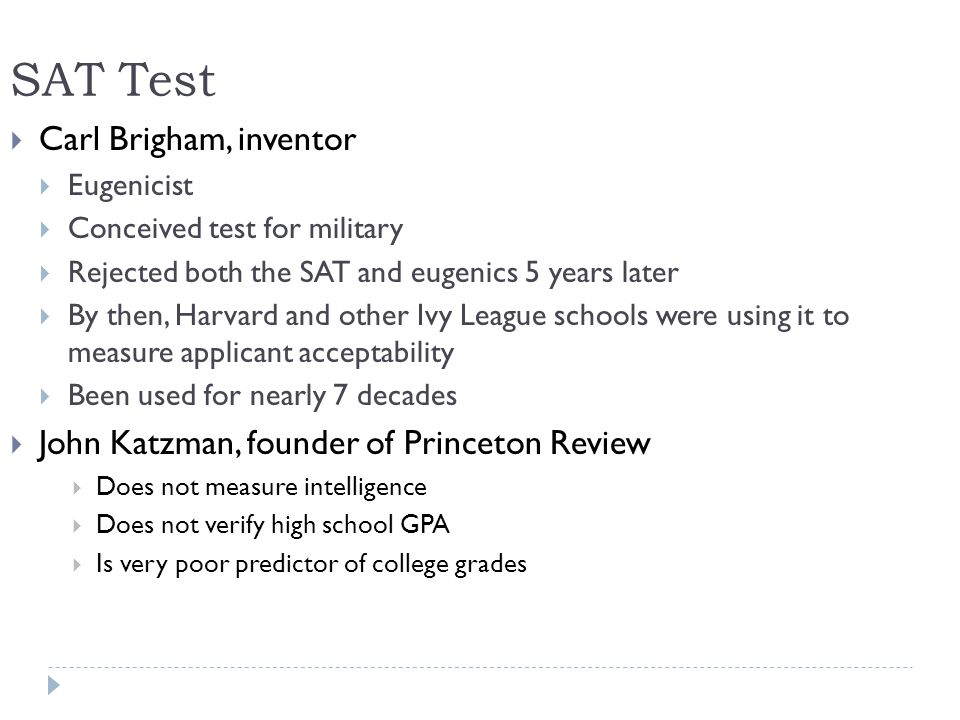 SAT Test Carl Brigham, inventor Eugenicist Conceived test for military Rejected both the SAT and eugenics 5 years later By then, Harvard and other Ivy League schools were using it to measure applicant acceptability Been used for nearly 7 decades John Katzman, founder of Princeton Review Does not measure intelligence Does not verify high school GPA Is very poor predictor of college grades