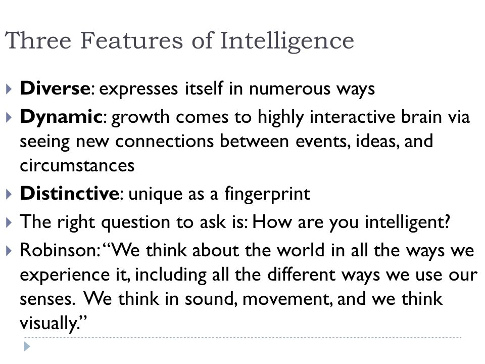Three Features of Intelligence Diverse: expresses itself in numerous ways Dynamic: growth comes to highly interactive brain via seeing new connections between events, ideas, and circumstances Distinctive: unique as a fingerprint The right question to ask is: How are you intelligent.