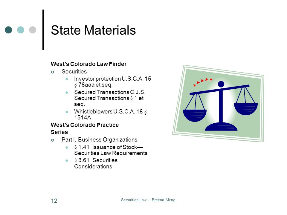 Securities Law -- Breena Meng 12 State Materials Wests Colorado Law Finder Securities Investor protection U.S.C.A. 15 § 78aaa et seq. Secured Transact
