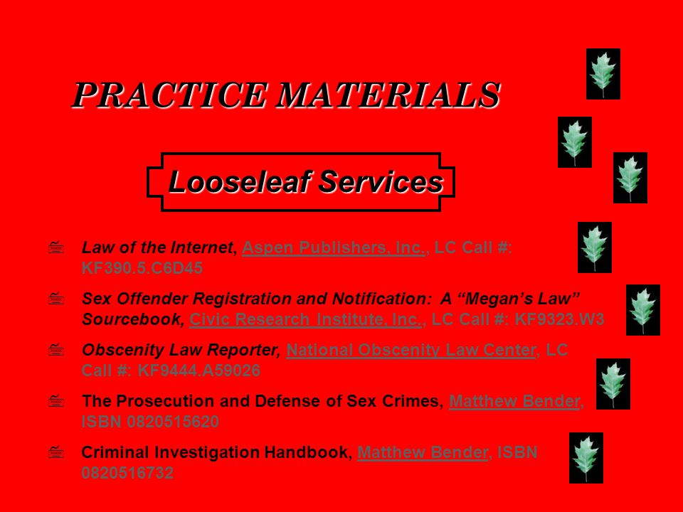 PRACTICE MATERIALS Law of the Internet, Aspen Publishers, Inc., LC Call #: KF390.5.C6D45 Sex Offender Registration and Notification: A Megans Law Sourcebook, Civic Research Institute, Inc., LC Call #: KF9323.W3 Obscenity Law Reporter, National Obscenity Law Center, LC Call #: KF9444.A59026 The Prosecution and Defense of Sex Crimes, Matthew Bender, ISBN 0820515620 Criminal Investigation Handbook, Matthew Bender, ISBN 0820516732 Looseleaf Services