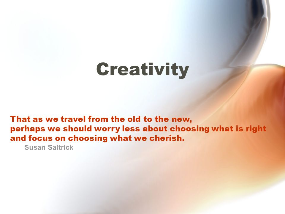 Creativity That as we travel from the old to the new, perhaps we should worry less about choosing what is right and focus on choosing what we cherish.