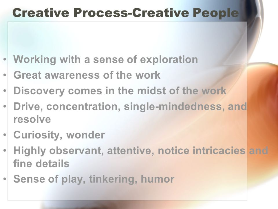 Creative Process-Creative People Working with a sense of exploration Great awareness of the work Discovery comes in the midst of the work Drive, concentration, single-mindedness, and resolve Curiosity, wonder Highly observant, attentive, notice intricacies and fine details Sense of play, tinkering, humor