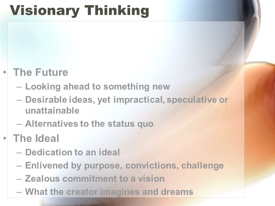 Visionary Thinking The Future –Looking ahead to something new –Desirable ideas, yet impractical, speculative or unattainable –Alternatives to the status quo The Ideal –Dedication to an ideal –Enlivened by purpose, convictions, challenge –Zealous commitment to a vision –What the creator imagines and dreams