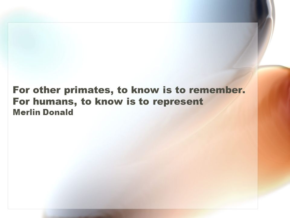 For other primates, to know is to remember. For humans, to know is to represent Merlin Donald