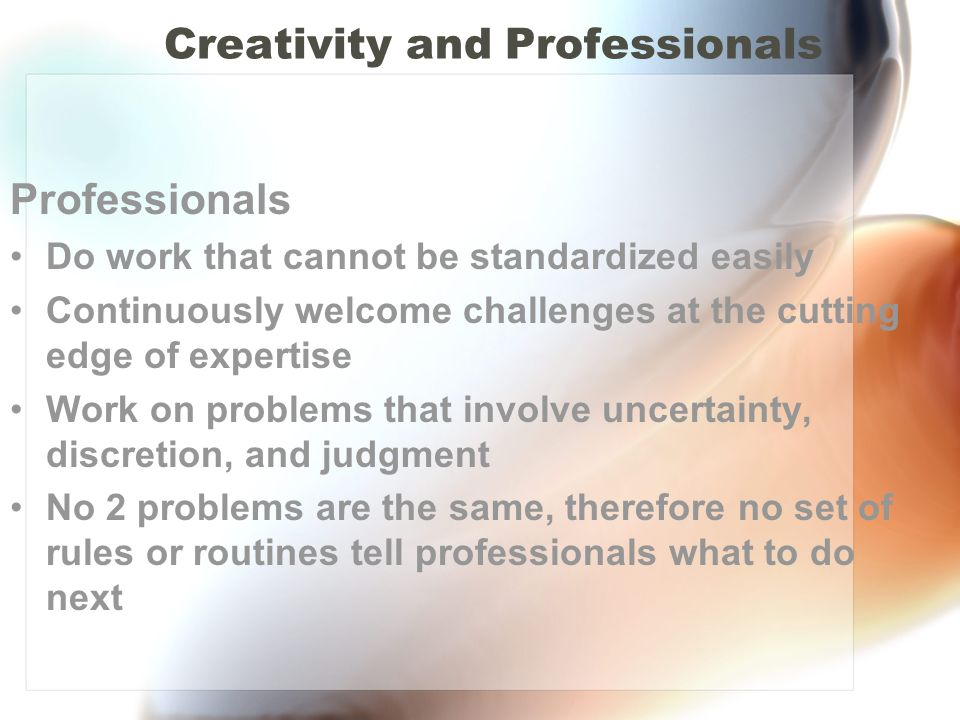 Creativity and Professionals Professionals Do work that cannot be standardized easily Continuously welcome challenges at the cutting edge of expertise Work on problems that involve uncertainty, discretion, and judgment No 2 problems are the same, therefore no set of rules or routines tell professionals what to do next