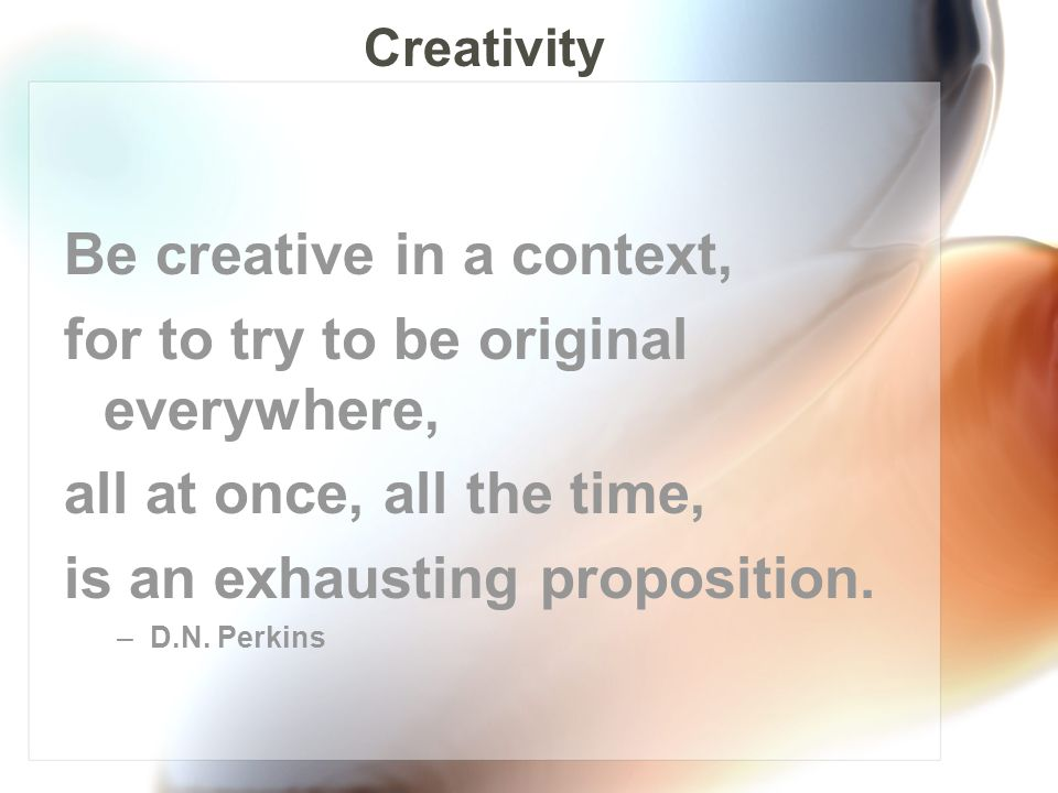 Be creative in a context, for to try to be original everywhere, all at once, all the time, is an exhausting proposition.
