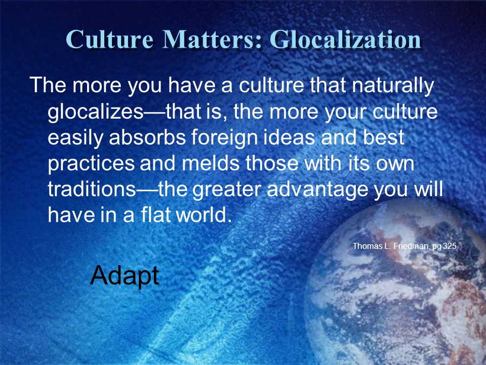 Culture Matters: Glocalization The more you have a culture that naturally glocalizesthat is, the more your culture easily absorbs foreign ideas and best practices and melds those with its own traditionsthe greater advantage you will have in a flat world.